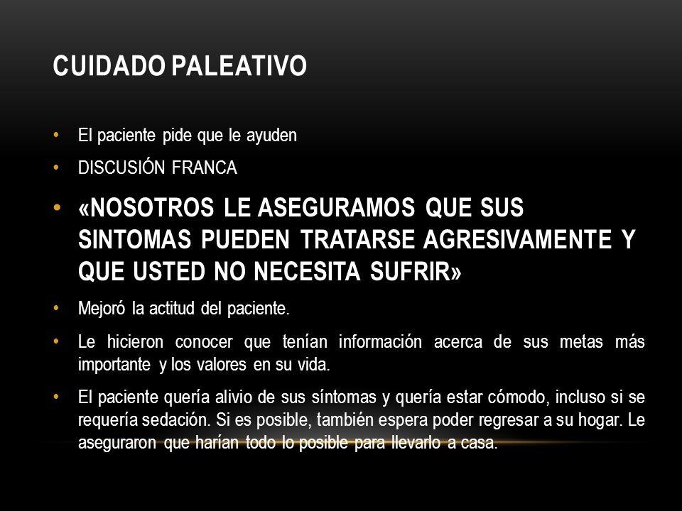 CUIDADO PALEATIVO El paciente pide que le ayuden DISCUSIÓN FRANCA «NOSOTROS LE ASEGURAMOS QUE SUS SINTOMAS PUEDEN TRATARSE AGRESIVAMENTE Y QUE USTED N