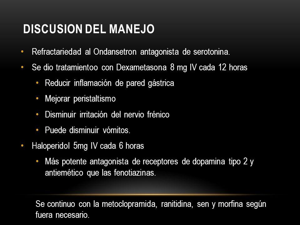 DISCUSION DEL MANEJO Refractariedad al Ondansetron antagonista de serotonina. Se dio tratamientoo con Dexametasona 8 mg IV cada 12 horas Reducir infla