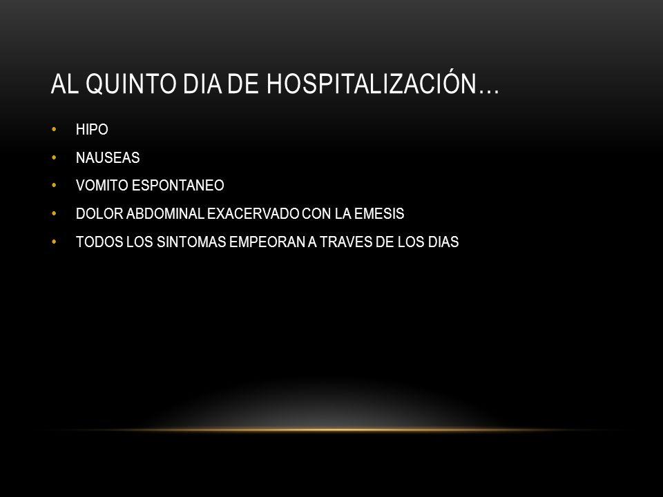 AL QUINTO DIA DE HOSPITALIZACIÓN… HIPO NAUSEAS VOMITO ESPONTANEO DOLOR ABDOMINAL EXACERVADO CON LA EMESIS TODOS LOS SINTOMAS EMPEORAN A TRAVES DE LOS