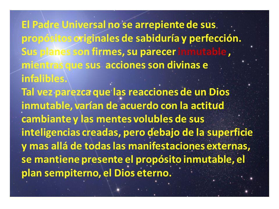 El Padre Universal no se arrepiente de sus propósitos originales de sabiduría y perfección. Sus planes son firmes, su parecer inmutable, mientras que