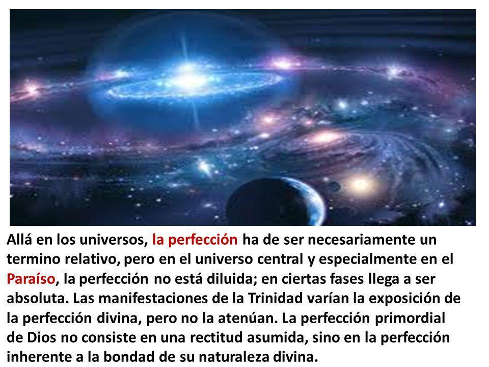 Allá en los universos, la perfección ha de ser necesariamente un termino relativo, pero en el universo central y especialmente en el Paraíso, la perfe