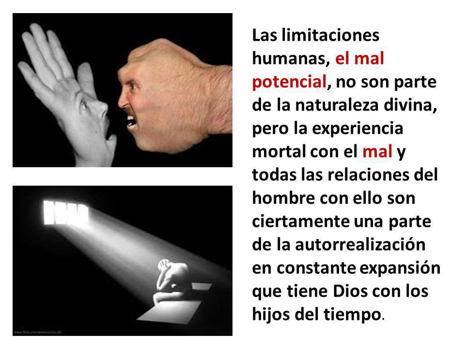 Las limitaciones humanas, el mal potencial, no son parte de la naturaleza divina, pero la experiencia mortal con el mal y todas las relaciones del hom