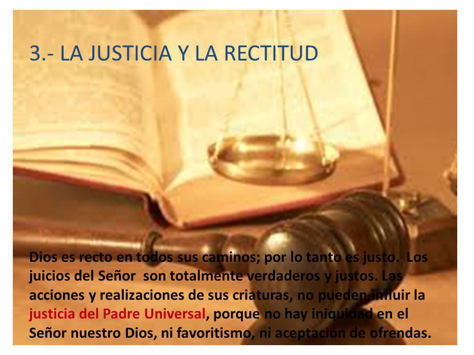 3.- LA JUSTICIA Y LA RECTITUD Dios es recto en todos sus caminos; por lo tanto es justo. Los juicios del Señor son totalmente verdaderos y justos. Las