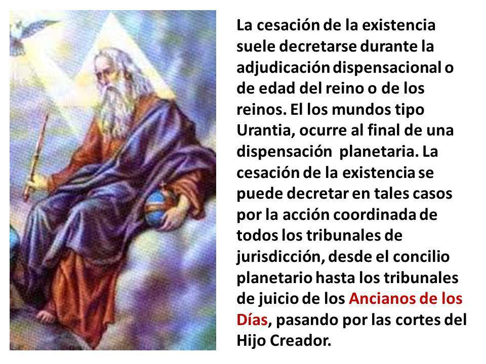 La cesación de la existencia suele decretarse durante la adjudicación dispensacional o de edad del reino o de los reinos. El los mundos tipo Urantia,
