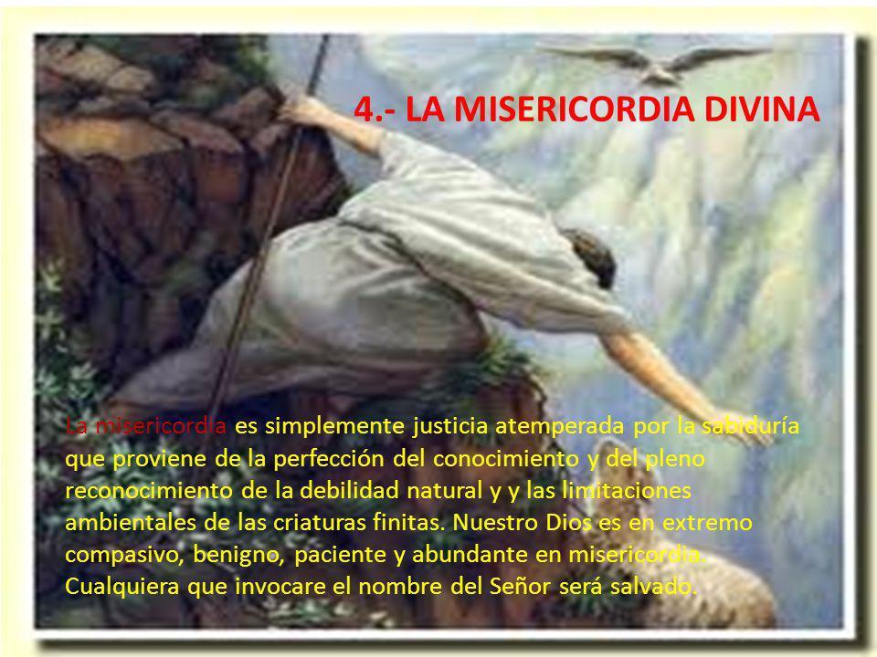 4.- LA MISERICORDIA DIVINA La misericordia es simplemente justicia atemperada por la sabiduría que proviene de la perfección del conocimiento y del pleno reconocimiento de la debilidad natural y y las limitaciones ambientales de las criaturas finitas.