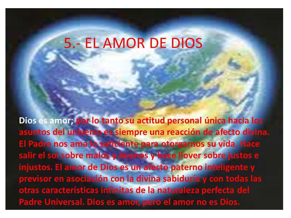 5.- EL AMOR DE DIOS Dios es amor; por lo tanto su actitud personal única hacia los asuntos del universo es siempre una reacción de afecto divina. El P