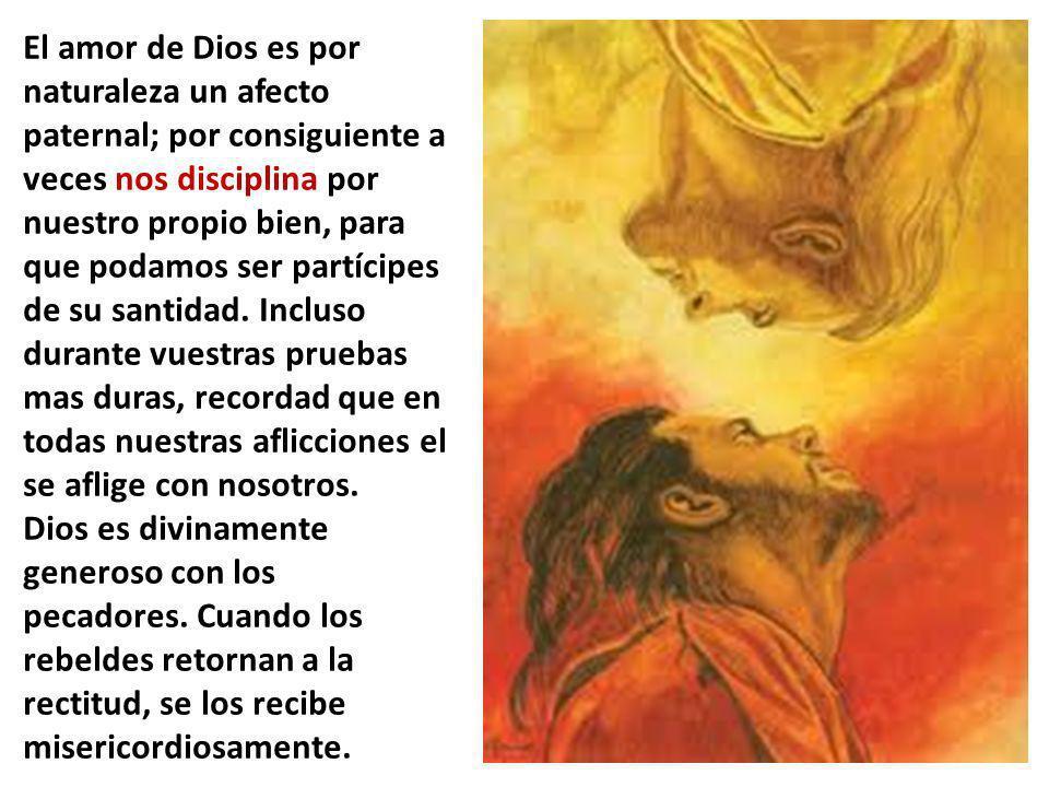 El amor de Dios es por naturaleza un afecto paternal; por consiguiente a veces nos disciplina por nuestro propio bien, para que podamos ser partícipes