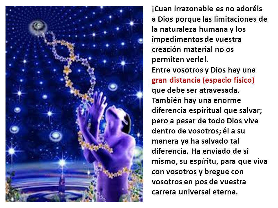 ¡Cuan irrazonable es no adoréis a Dios porque las limitaciones de la naturaleza humana y los impedimentos de vuestra creación material no os permiten