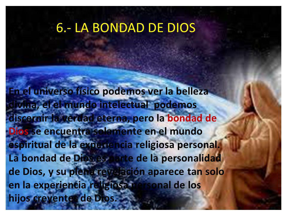 6.- LA BONDAD DE DIOS En el universo físico podemos ver la belleza divina, el el mundo intelectual podemos discernir la verdad eterna, pero la bondad