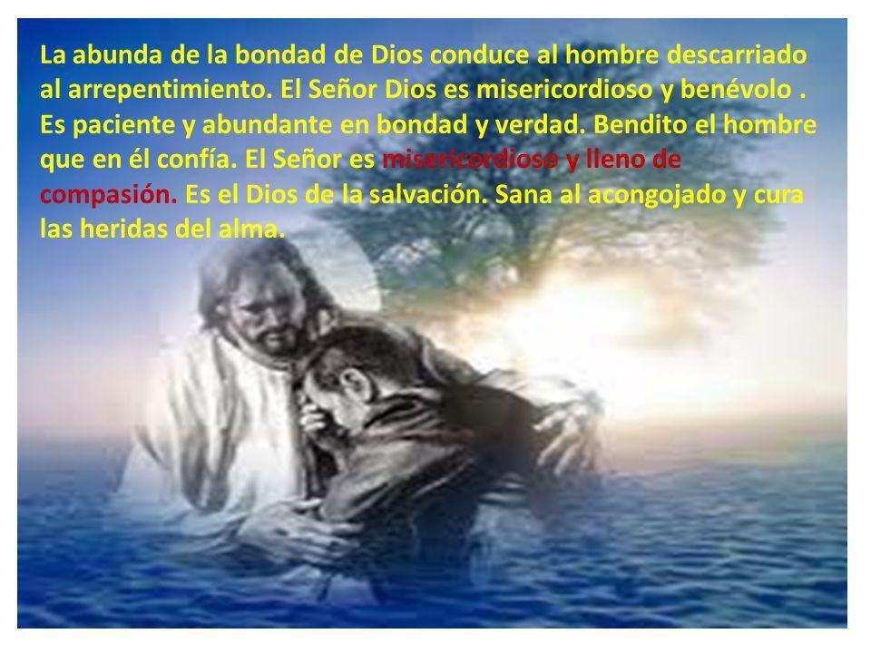 La abunda de la bondad de Dios conduce al hombre descarriado al arrepentimiento. El Señor Dios es misericordioso y benévolo. Es paciente y abundante e