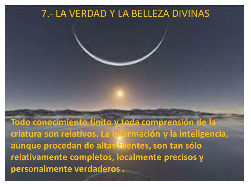 7.- LA VERDAD Y LA BELLEZA DIVINAS Todo conocimiento finito y toda comprensión de la criatura son relativos. La información y la inteligencia, aunque