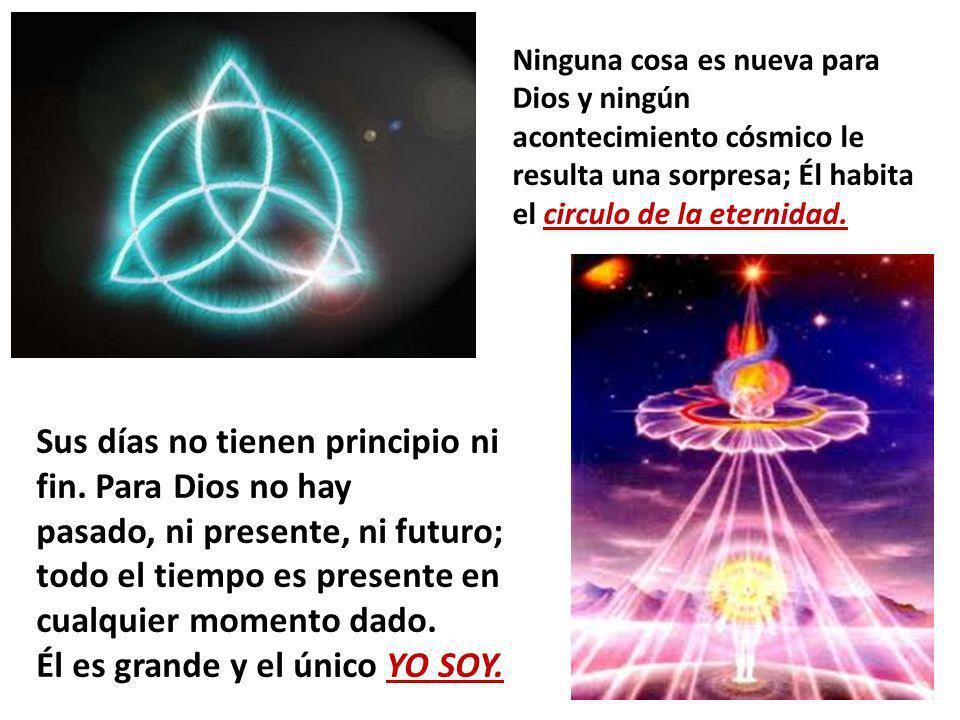 Ninguna cosa es nueva para Dios y ningún acontecimiento cósmico le resulta una sorpresa; Él habita el circulo de la eternidad. Sus días no tienen prin