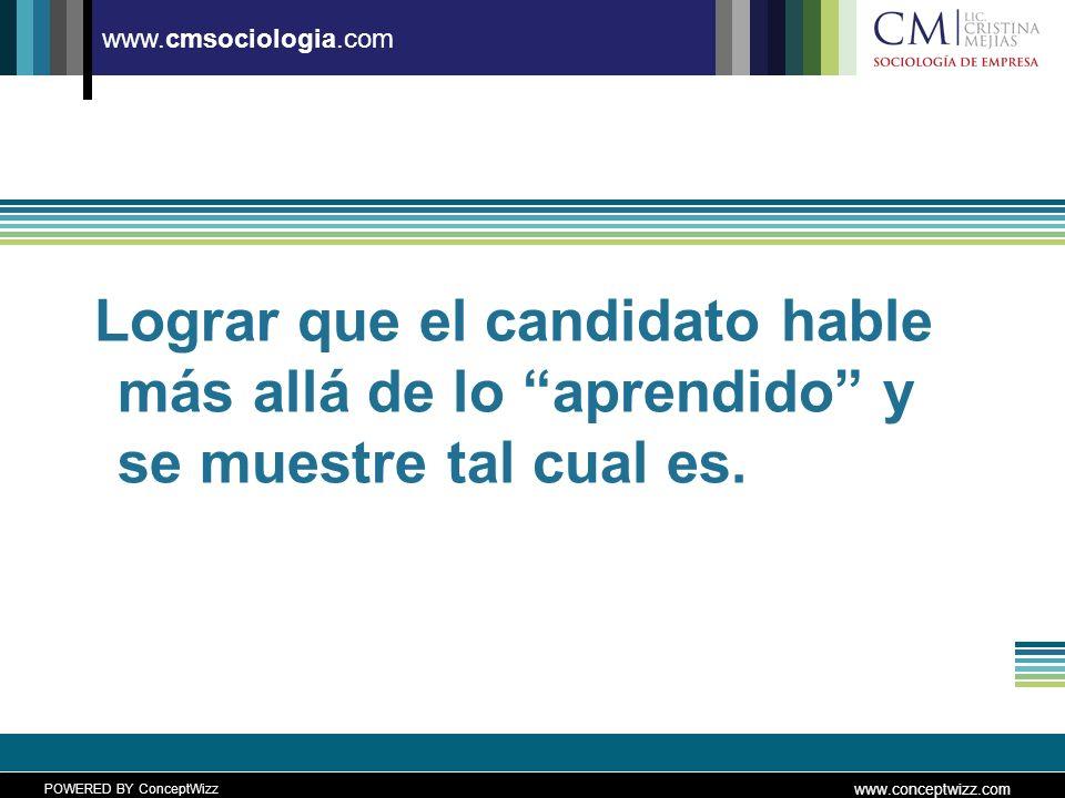 POWERED BY ConceptWizz www.conceptwizz.com www.cmsociologia.com Lograr que el candidato hable más allá de lo aprendido y se muestre tal cual es.