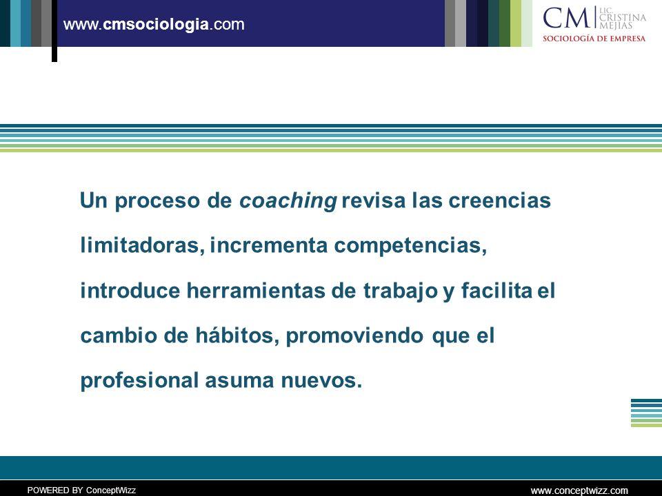 POWERED BY ConceptWizz www.conceptwizz.com www.cmsociologia.com Un proceso de coaching revisa las creencias limitadoras, incrementa competencias, introduce herramientas de trabajo y facilita el cambio de hábitos, promoviendo que el profesional asuma nuevos.