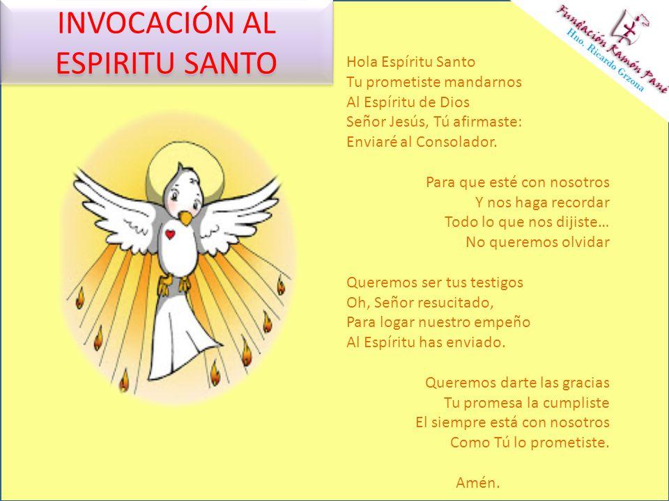 INVOCACIÓN AL ESPIRITU SANTO Hola Espíritu Santo Tu prometiste mandarnos Al Espíritu de Dios Señor Jesús, Tú afirmaste: Enviaré al Consolador. Para qu