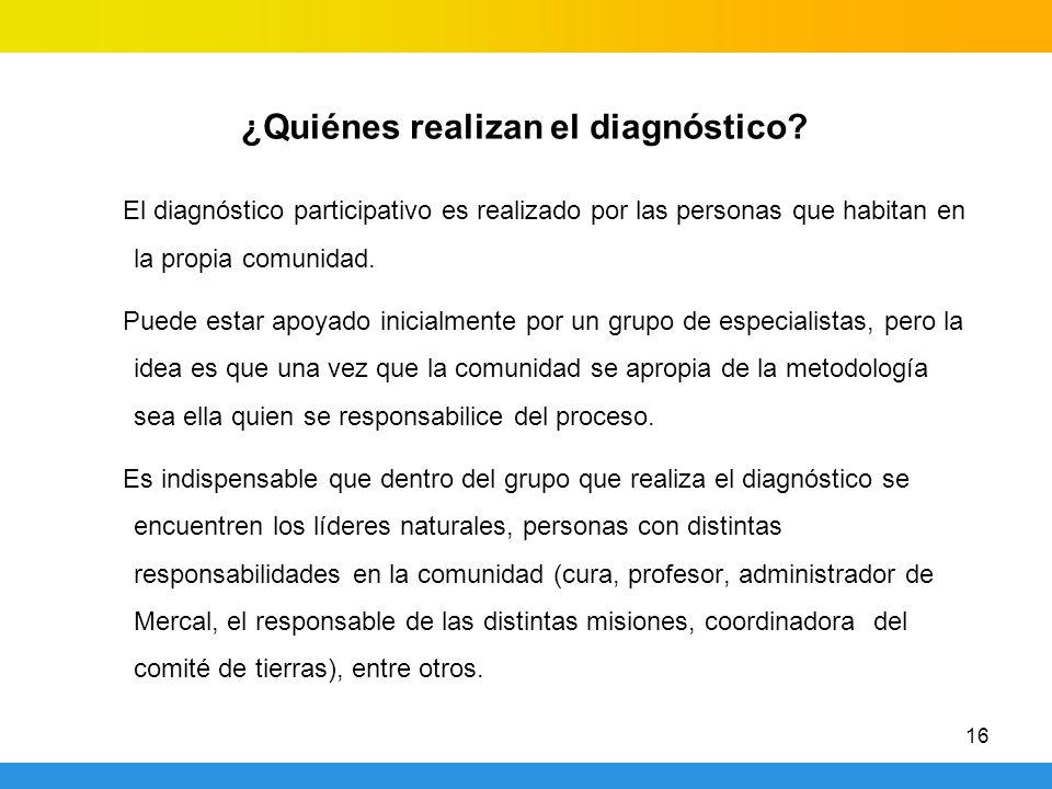 16 ¿Quiénes realizan el diagnóstico? El diagnóstico participativo es realizado por las personas que habitan en la propia comunidad. Puede estar apoyad