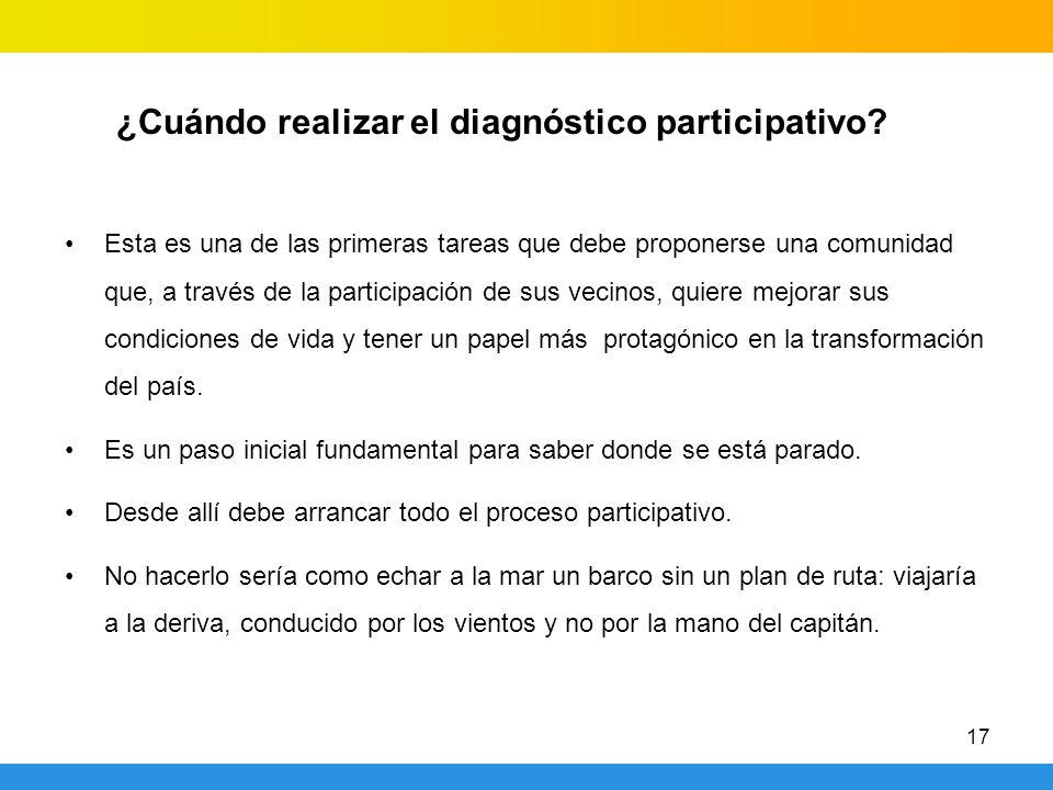 17 ¿Cuándo realizar el diagnóstico participativo? Esta es una de las primeras tareas que debe proponerse una comunidad que, a través de la participaci