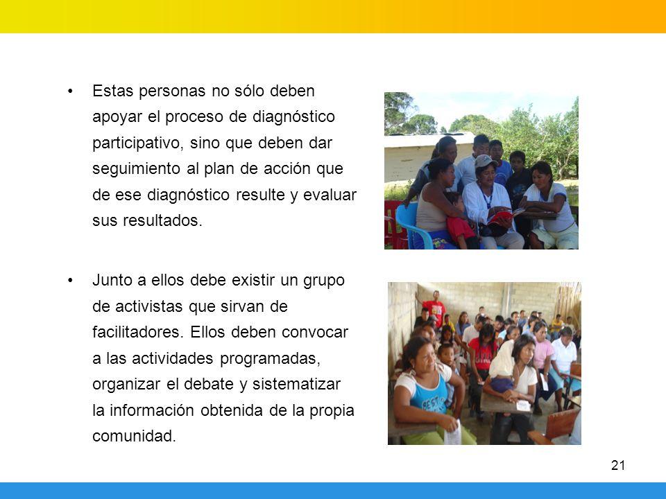 21 Estas personas no sólo deben apoyar el proceso de diagnóstico participativo, sino que deben dar seguimiento al plan de acción que de ese diagnóstic