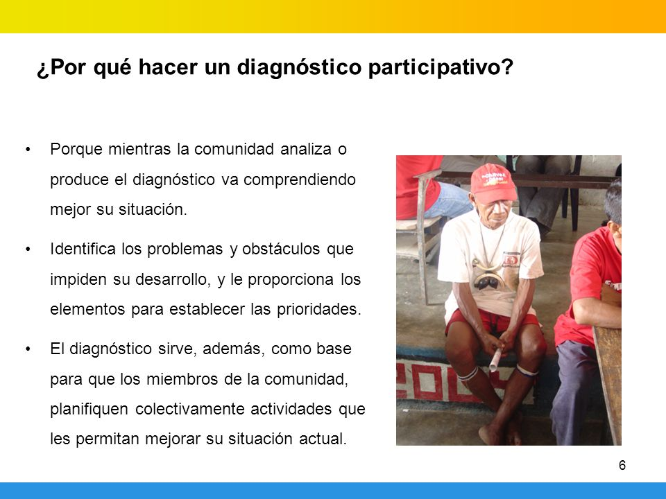 6 ¿Por qué hacer un diagnóstico participativo? Porque mientras la comunidad analiza o produce el diagnóstico va comprendiendo mejor su situación. Iden