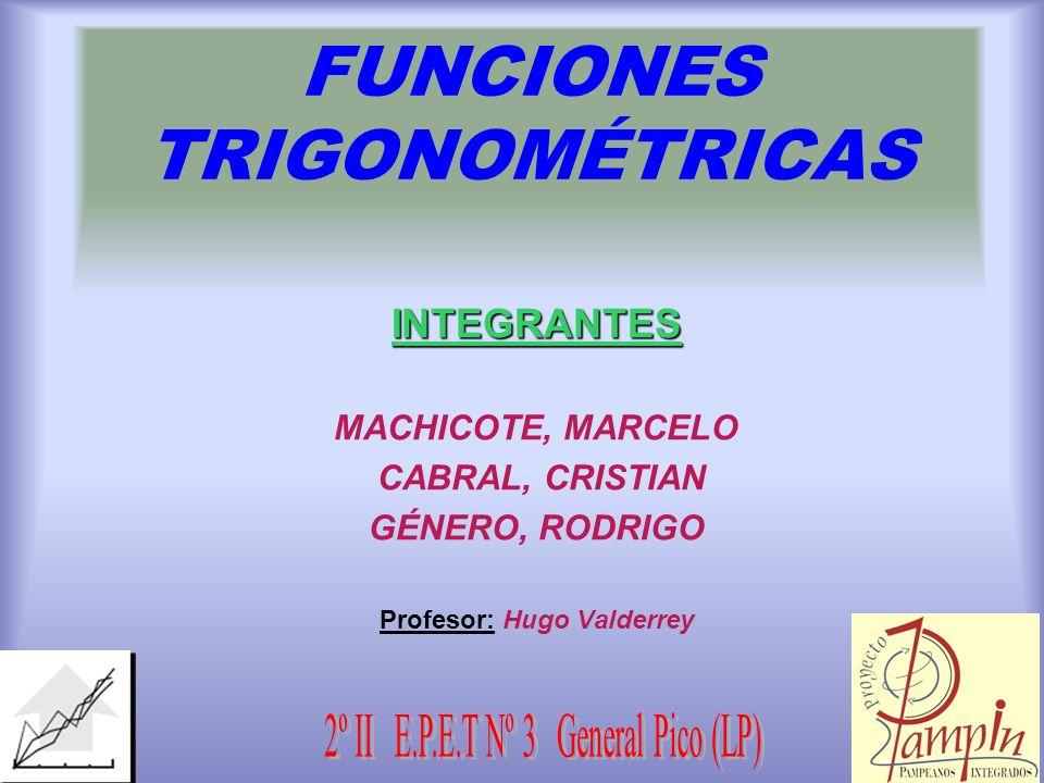 FUNCIONES TRIGONOMÉTRICAS INTEGRANTES MACHICOTE, MARCELO CABRAL, CRISTIAN GÉNERO, RODRIGO Profesor: Hugo Valderrey