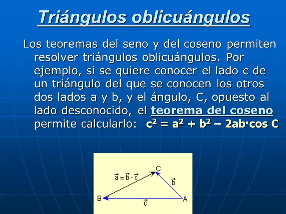 Triángulos oblicuángulos Los teoremas del seno y del coseno permiten resolver triángulos oblicuángulos. Por ejemplo, si se quiere conocer el lado c de