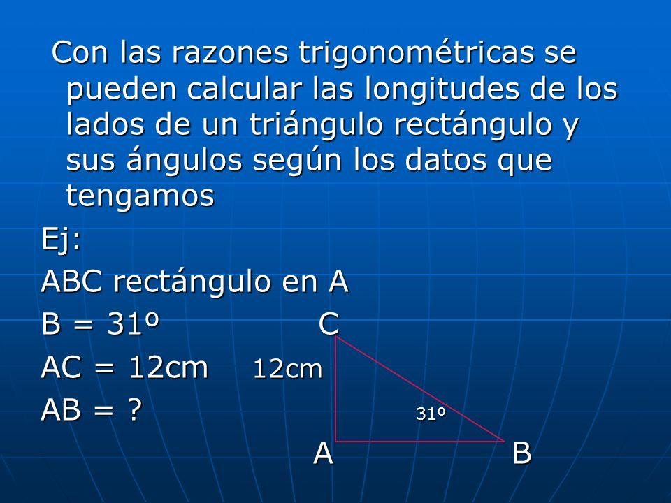 Con las razones trigonométricas se pueden calcular las longitudes de los lados de un triángulo rectángulo y sus ángulos según los datos que tengamos C
