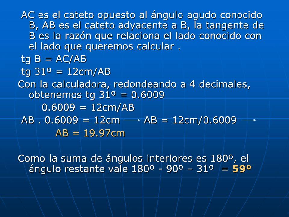 AC es el cateto opuesto al ángulo agudo conocido B, AB es el cateto adyacente a B, la tangente de B es la razón que relaciona el lado conocido con el