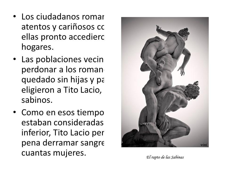 Los ciudadanos romanos se mostraron atentos y cariñosos con las jóvenes y ellas pronto accedieron formar nuevos hogares. Las poblaciones vecinas no po