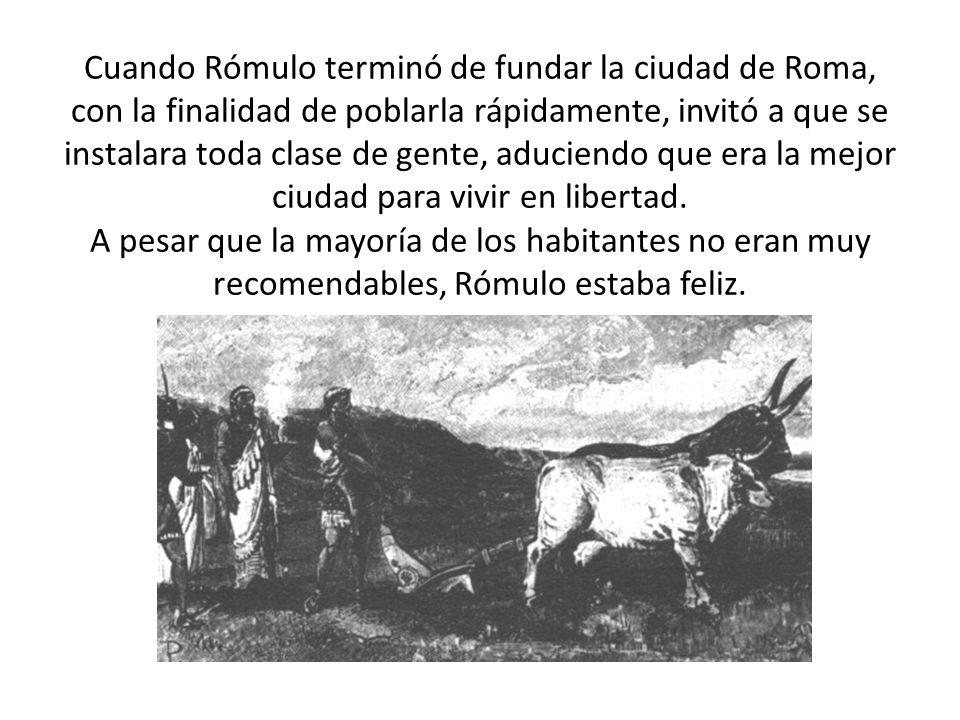 Cuando Rómulo terminó de fundar la ciudad de Roma, con la finalidad de poblarla rápidamente, invitó a que se instalara toda clase de gente, aduciendo
