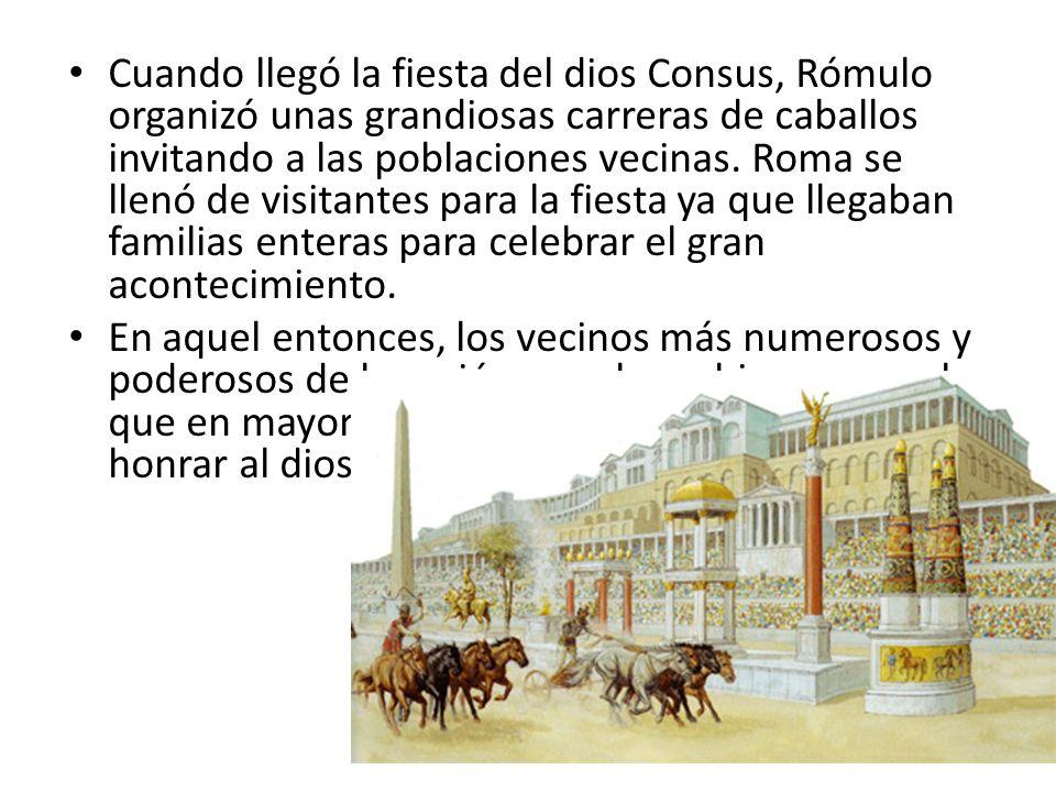 Cuando llegó la fiesta del dios Consus, Rómulo organizó unas grandiosas carreras de caballos invitando a las poblaciones vecinas. Roma se llenó de vis
