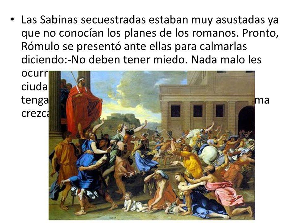 Las Sabinas secuestradas estaban muy asustadas ya que no conocían los planes de los romanos. Pronto, Rómulo se presentó ante ellas para calmarlas dici