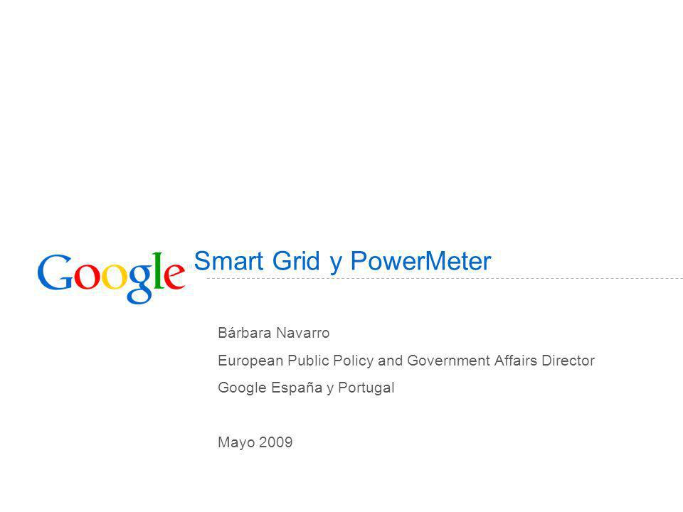 Smart Grid y PowerMeter Bárbara Navarro European Public Policy and Government Affairs Director Google España y Portugal Mayo 2009