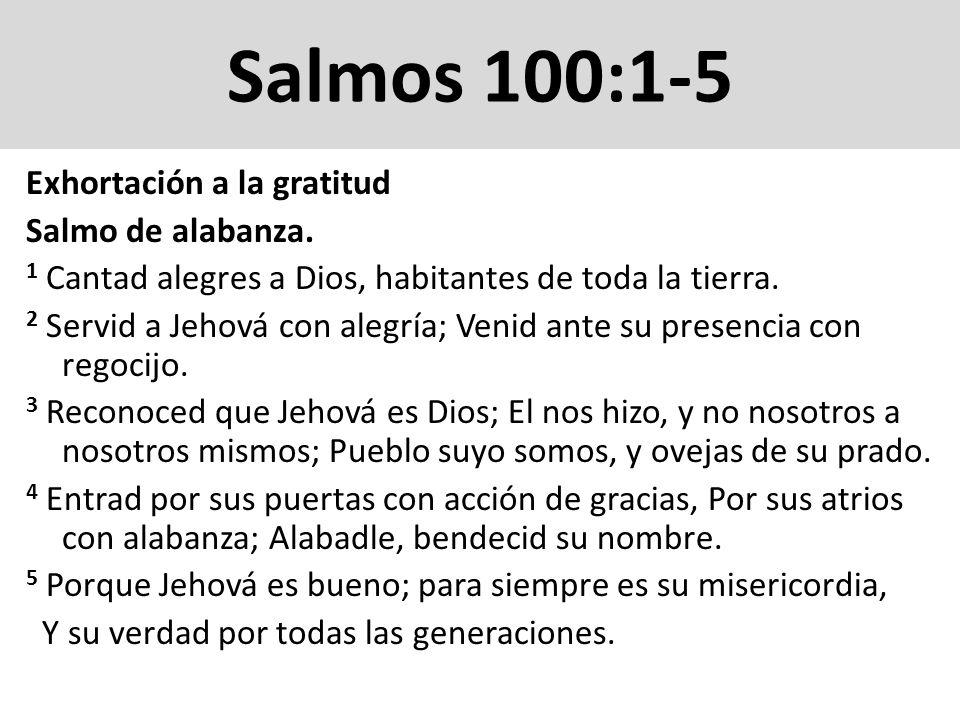 Salmos 100:1-5 Exhortación a la gratitud Salmo de alabanza. 1 Cantad alegres a Dios, habitantes de toda la tierra. 2 Servid a Jehová con alegría; Veni