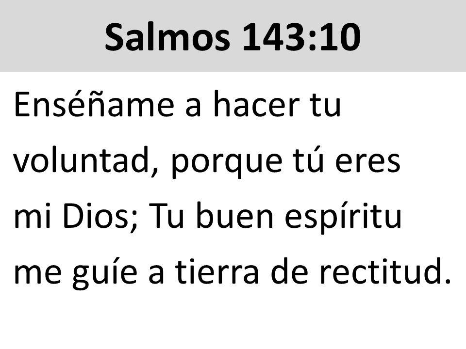 Salmos 143:10 Enséñame a hacer tu voluntad, porque tú eres mi Dios; Tu buen espíritu me guíe a tierra de rectitud.