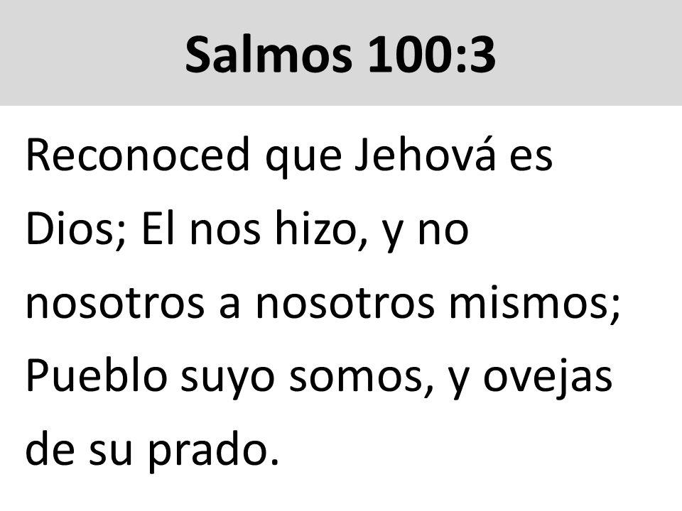 Salmos 100:3 Reconoced que Jehová es Dios; El nos hizo, y no nosotros a nosotros mismos; Pueblo suyo somos, y ovejas de su prado.