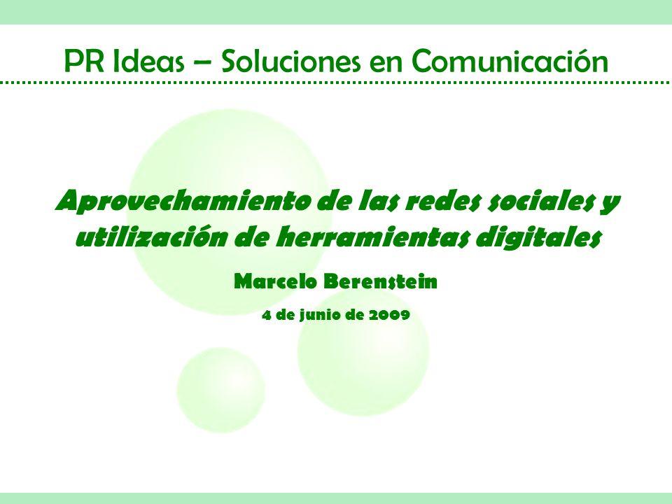 PR Ideas – Soluciones en Comunicación Aprovechamiento de las redes sociales y utilización de herramientas digitales Marcelo Berenstein 4 de junio de 2009