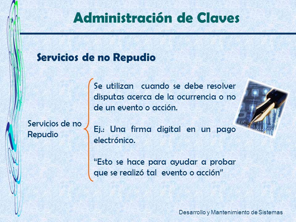 Desarrollo y Mantenimiento de Sistemas Administración de Claves Se utilizan cuando se debe resolver disputas acerca de la ocurrencia o no de un evento