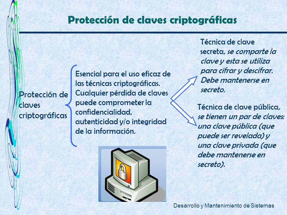 Desarrollo y Mantenimiento de Sistemas Protección de claves criptográficas Esencial para el uso eficaz de las técnicas criptográficas. Cualquier pérdi