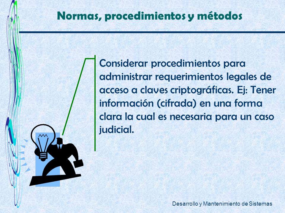 Desarrollo y Mantenimiento de Sistemas Normas, procedimientos y métodos Considerar procedimientos para administrar requerimientos legales de acceso a
