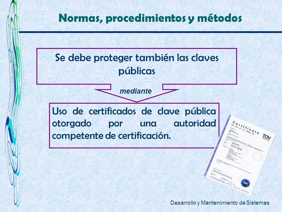 Desarrollo y Mantenimiento de Sistemas Normas, procedimientos y métodos Se debe proteger también las claves públicas Uso de certificados de clave públ