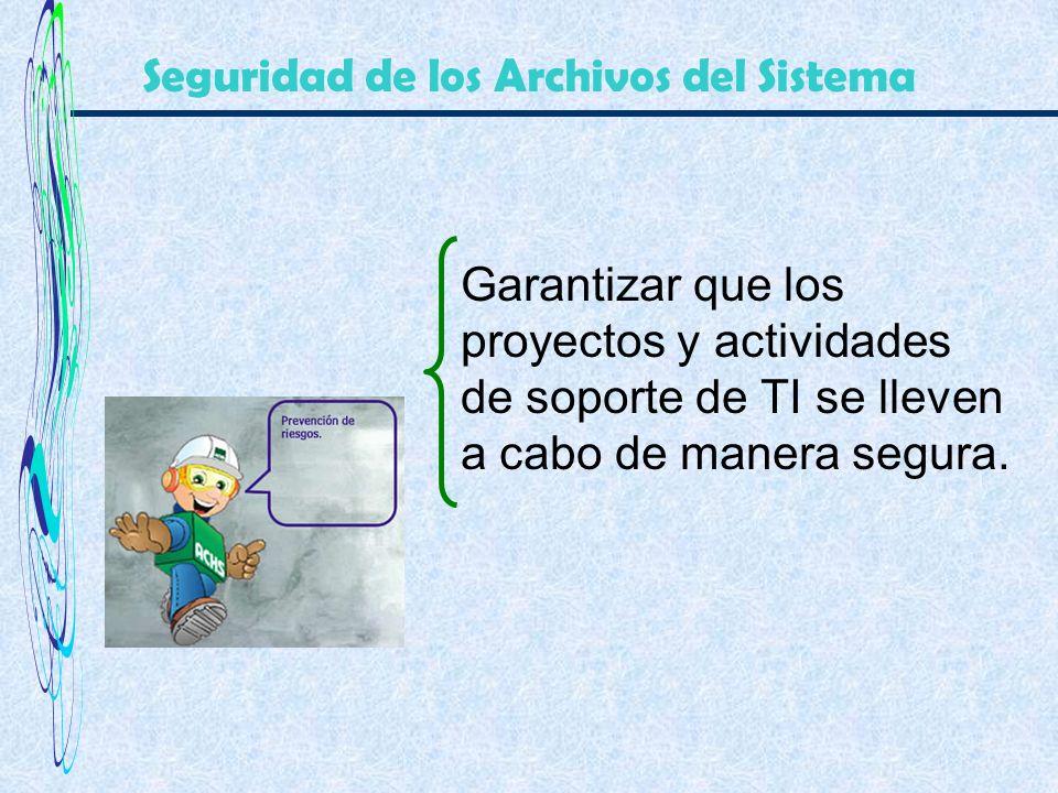 Garantizar que los proyectos y actividades de soporte de TI se lleven a cabo de manera segura. Seguridad de los Archivos del Sistema
