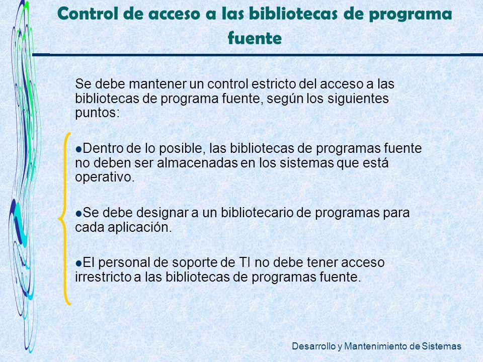 Desarrollo y Mantenimiento de Sistemas Control de acceso a las bibliotecas de programa fuente Se debe mantener un control estricto del acceso a las bi