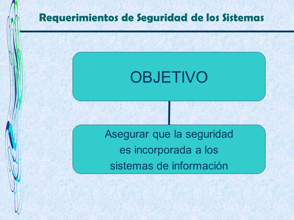 Requerimientos de Seguridad de los Sistemas OBJETIVO Asegurar que la seguridad es incorporada a los sistemas de información