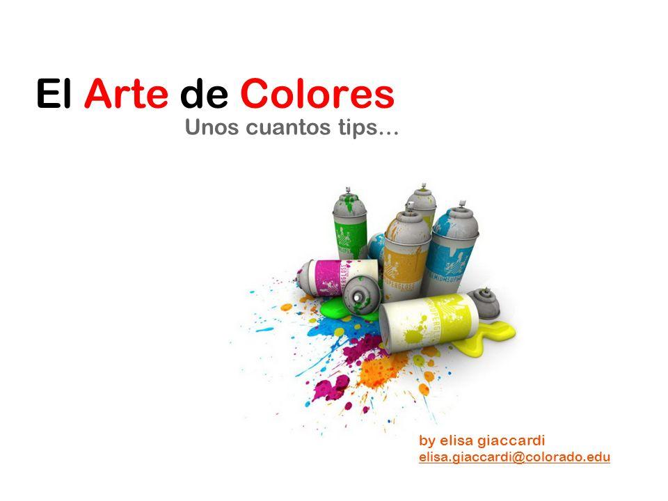 El Arte de Colores Unos cuantos tips… by elisa giaccardi elisa.giaccardi@colorado.edu