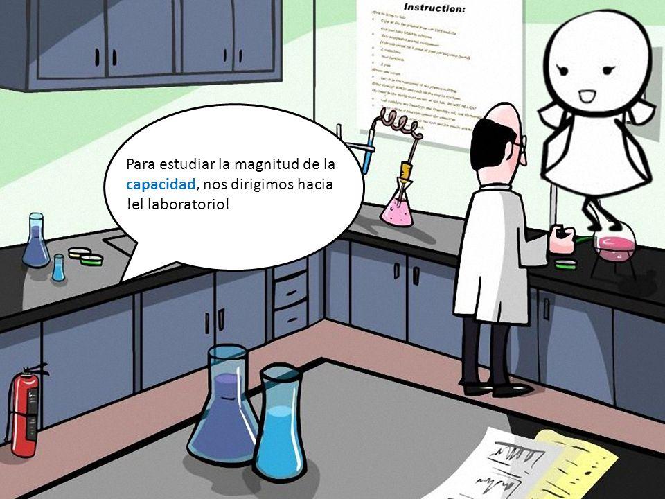 Para estudiar la magnitud de la capacidad, nos dirigimos hacia !el laboratorio!