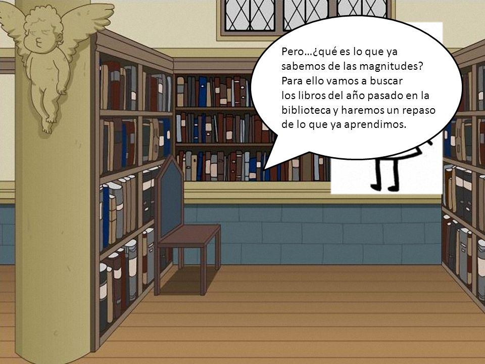 Pero…¿qué es lo que ya sabemos de las magnitudes? Para ello vamos a buscar los libros del año pasado en la biblioteca y haremos un repaso de lo que ya