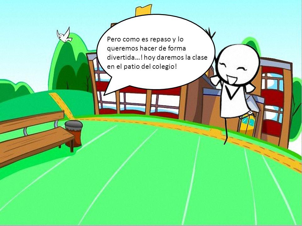 Pero como es repaso y lo queremos hacer de forma divertida…! hoy daremos la clase en el patio del colegio!