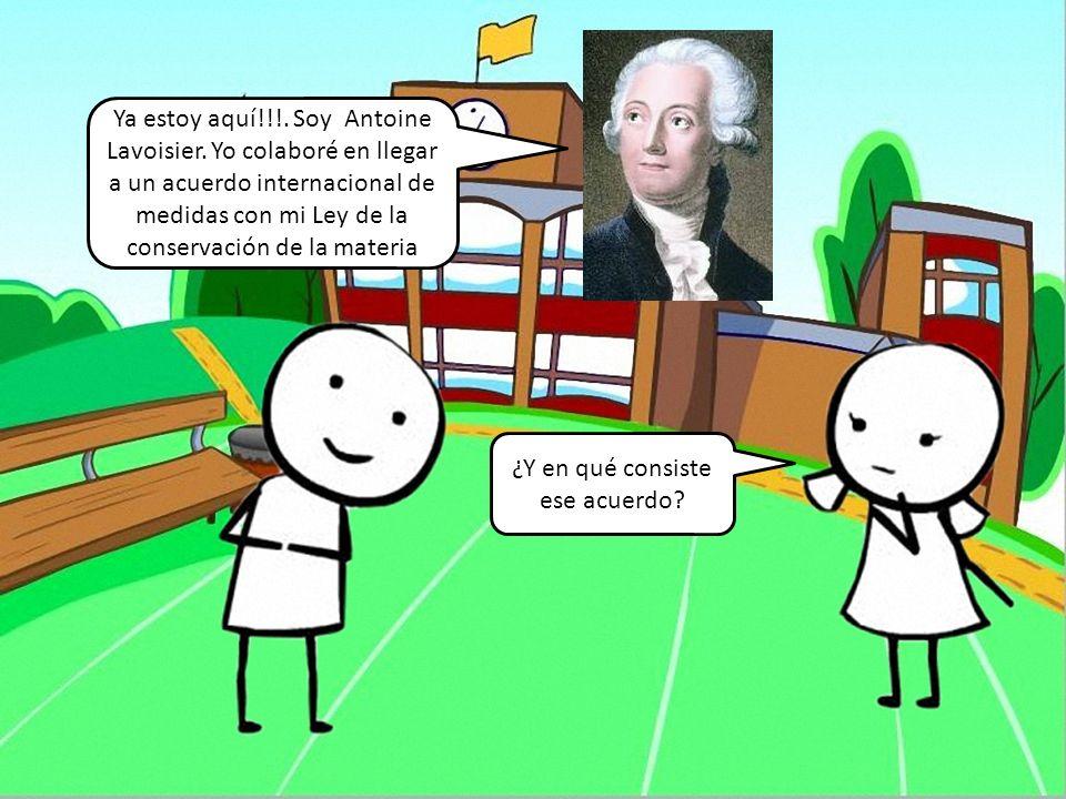 Ya estoy aquí!!!. Soy Antoine Lavoisier. Yo colaboré en llegar a un acuerdo internacional de medidas con mi Ley de la conservación de la materia ¿Y en