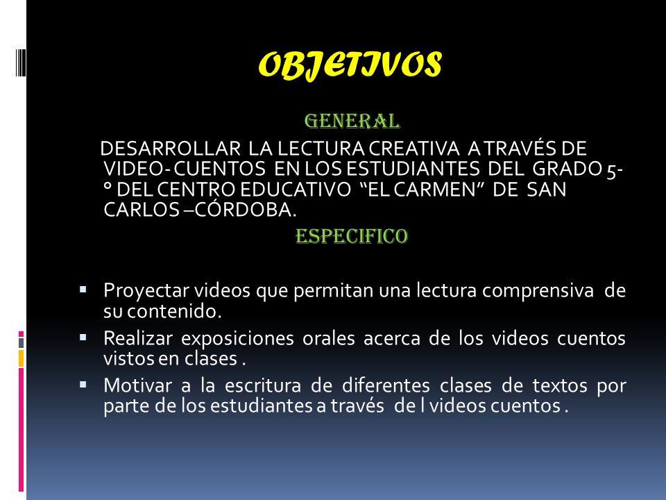 OBJETIVOS GENERAL DESARROLLAR LA LECTURA CREATIVA A TRAVÉS DE VIDEO- CUENTOS EN LOS ESTUDIANTES DEL GRADO 5- ° DEL CENTRO EDUCATIVO EL CARMEN DE SAN CARLOS –CÓRDOBA.