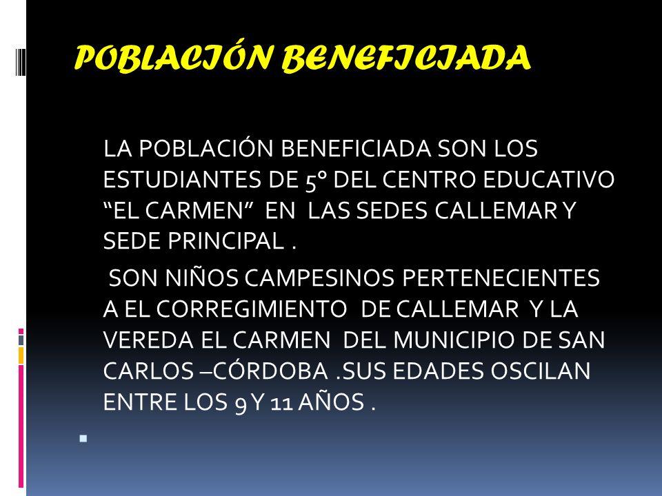 POBLACIÓN BENEFICIADA LA POBLACIÓN BENEFICIADA SON LOS ESTUDIANTES DE 5° DEL CENTRO EDUCATIVO EL CARMEN EN LAS SEDES CALLEMAR Y SEDE PRINCIPAL.